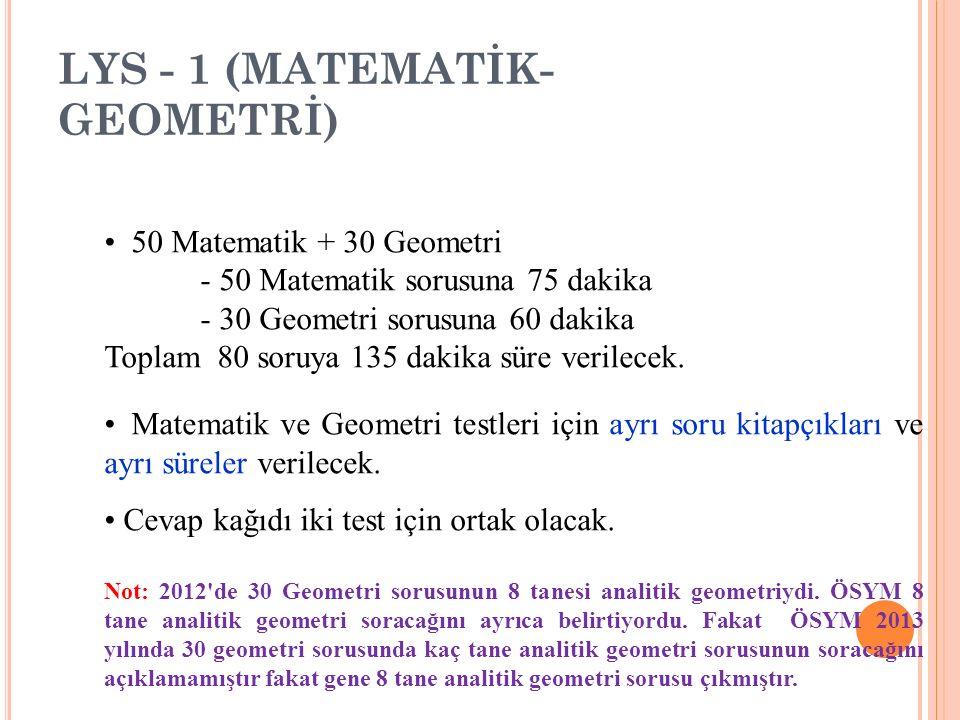 LYS - 1 (MATEMATİK- GEOMETRİ) 50 Matematik + 30 Geometri - 50 Matematik sorusuna 75 dakika - 30 Geometri sorusuna 60 dakika Toplam 80 soruya 135 dakik