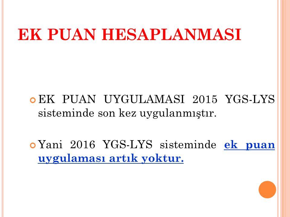 EK PUAN HESAPLANMASI EK PUAN UYGULAMASI 2015 YGS-LYS sisteminde son kez uygulanmıştır. Yani 2016 YGS-LYS sisteminde ek puan uygulaması artık yoktur.