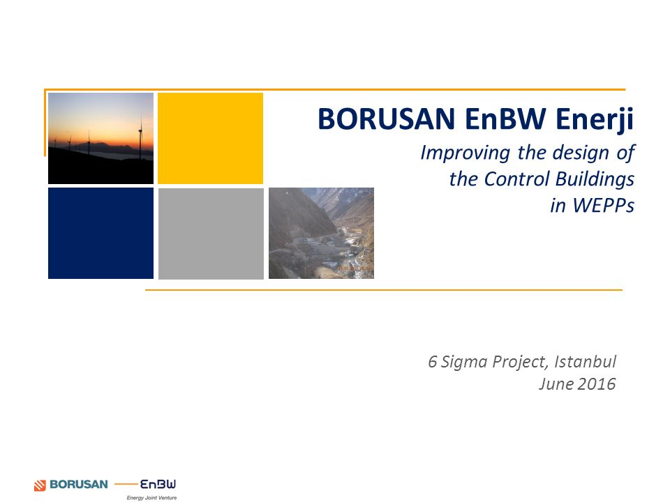 6 Sigma Project, Istanbul June 2016 BORUSAN EnBW Enerji Improving the design of the Control Buildings in WEPPs
