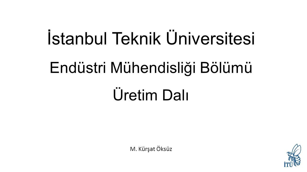 İstanbul Teknik Üniversitesi Endüstri Mühendisliği Bölümü Üretim Dalı M. Kürşat Öksüz