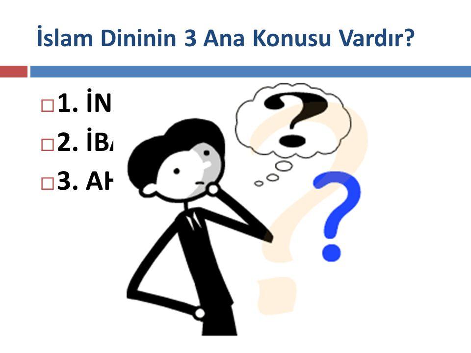 İslam Dininin 3 Ana Konusu Vardır?  1. İNANÇ  2. İBADET  3. AHLAK