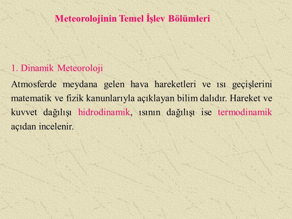 Meteorolojinin Temel İşlev Bölümleri 1. Dinamik Meteoroloji Atmosferde meydana gelen hava hareketleri ve ısı geçişlerini matematik ve fizik kanunlarıy