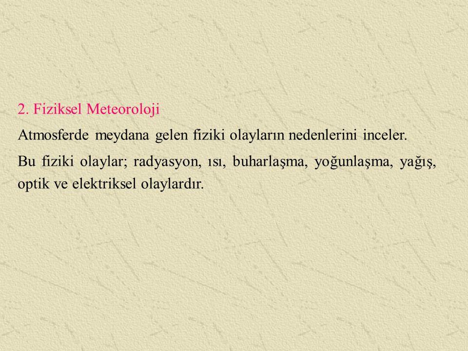 2. Fiziksel Meteoroloji Atmosferde meydana gelen fiziki olayların nedenlerini inceler. Bu fiziki olaylar; radyasyon, ısı, buharlaşma, yoğunlaşma, yağı