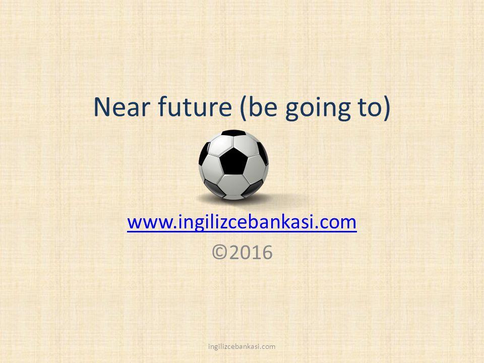 Near future (be going to) www.ingilizcebankasi.com ©2016 ingilizcebankasi.com