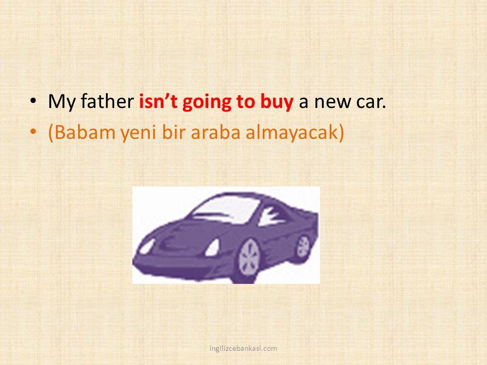 My father isn't going to buy a new car. (Babam yeni bir araba almayacak) ingilizcebankasi.com