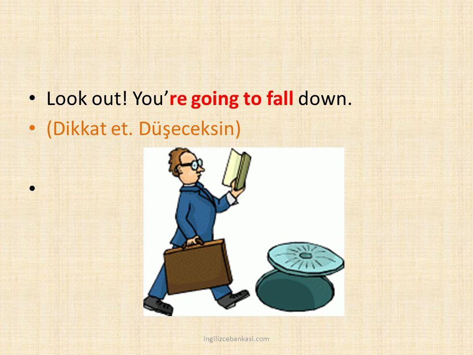 Look out! You're going to fall down. (Dikkat et. Düşeceksin) ingilizcebankasi.com
