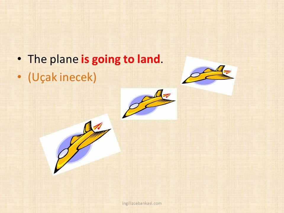 The plane is going to land. (Uçak inecek) ingilizcebankasi.com
