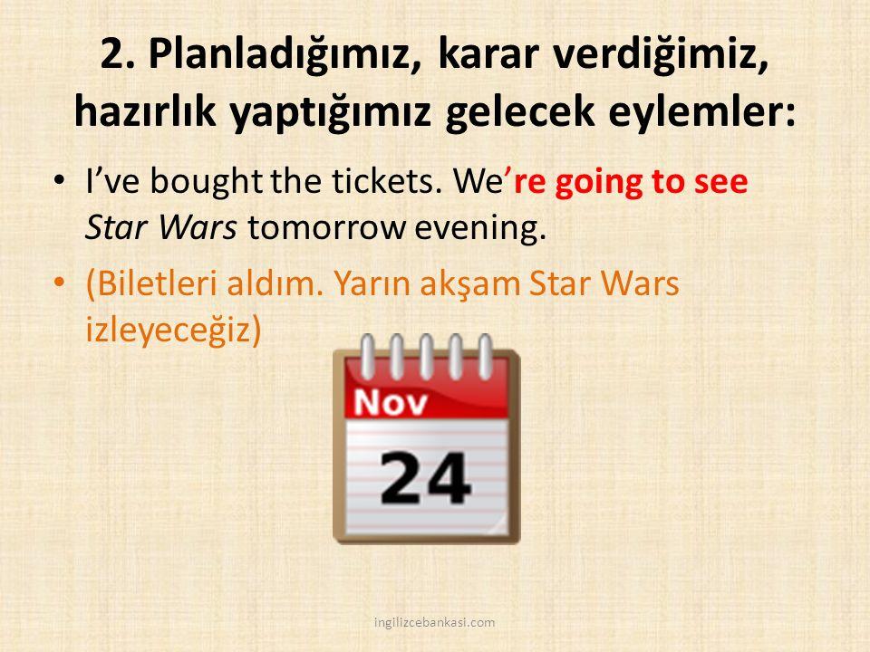 2. Planladığımız, karar verdiğimiz, hazırlık yaptığımız gelecek eylemler: I've bought the tickets. We're going to see Star Wars tomorrow evening. (Bil
