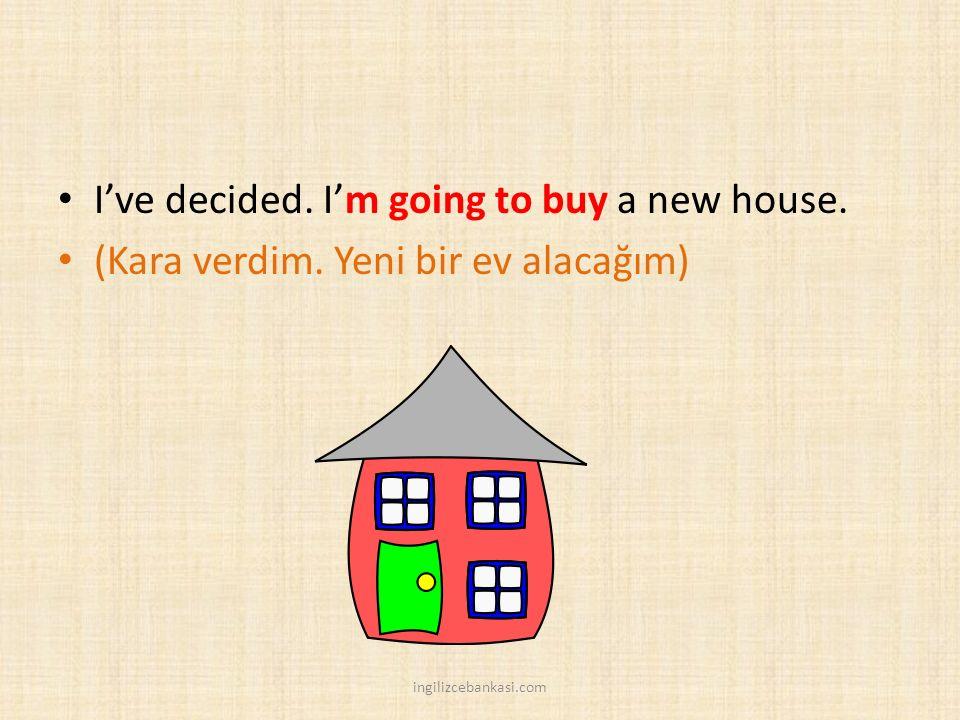 I've decided. I'm going to buy a new house. (Kara verdim. Yeni bir ev alacağım) ingilizcebankasi.com