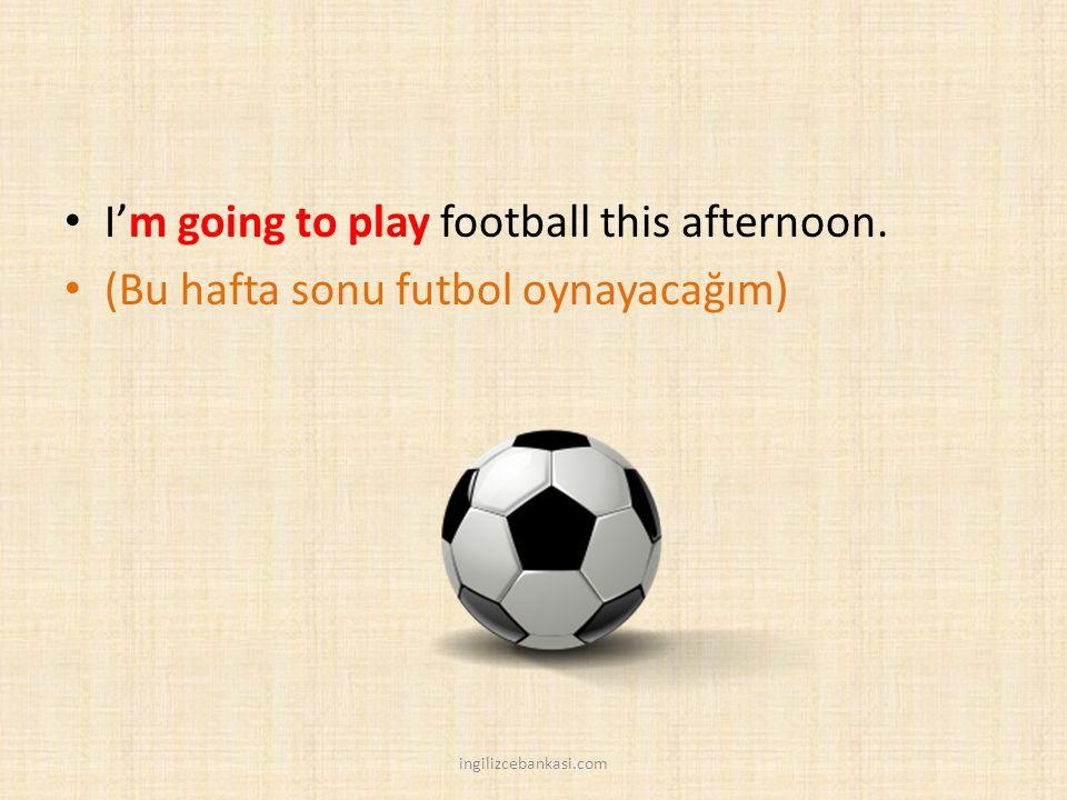 I'm going to play football this afternoon. (Bu hafta sonu futbol oynayacağım) ingilizcebankasi.com