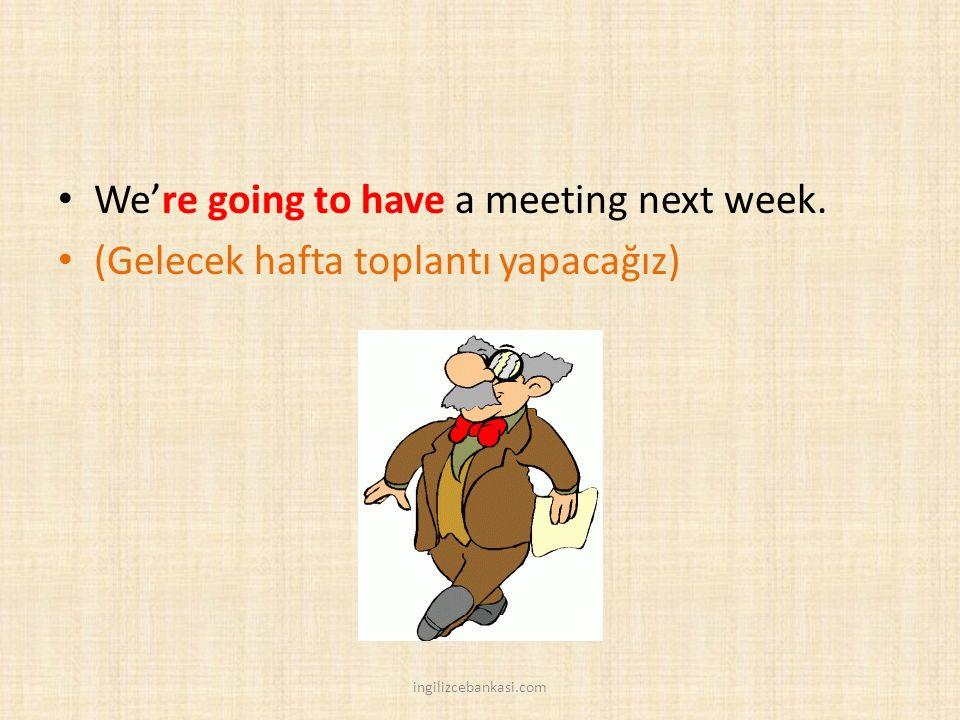 We're going to have a meeting next week. (Gelecek hafta toplantı yapacağız) ingilizcebankasi.com