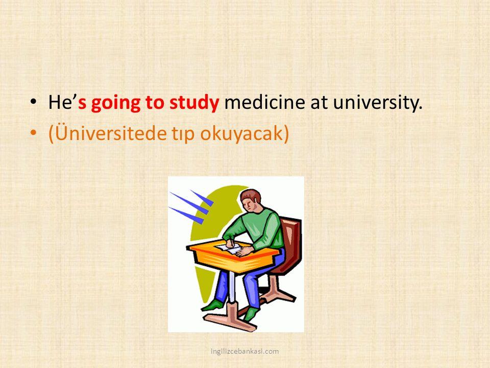 He's going to study medicine at university. (Üniversitede tıp okuyacak) ingilizcebankasi.com