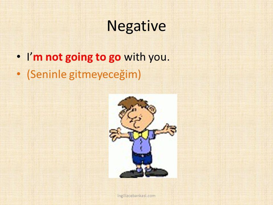 Negative I'm not going to go with you. (Seninle gitmeyeceğim) ingilizcebankasi.com