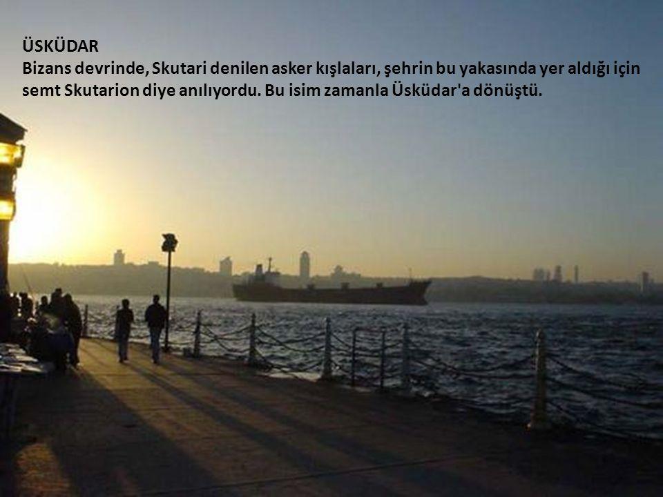 ÜSKÜDAR Bizans devrinde, Skutari denilen asker kışlaları, şehrin bu yakasında yer aldığı için semt Skutarion diye anılıyordu.