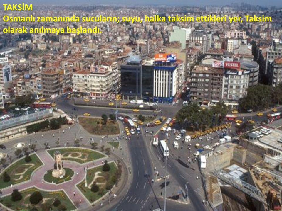 TAKSİM Osmanlı zamanında sucuların; suyu, halka taksim ettikleri yer, Taksim olarak anılmaya başlandı.