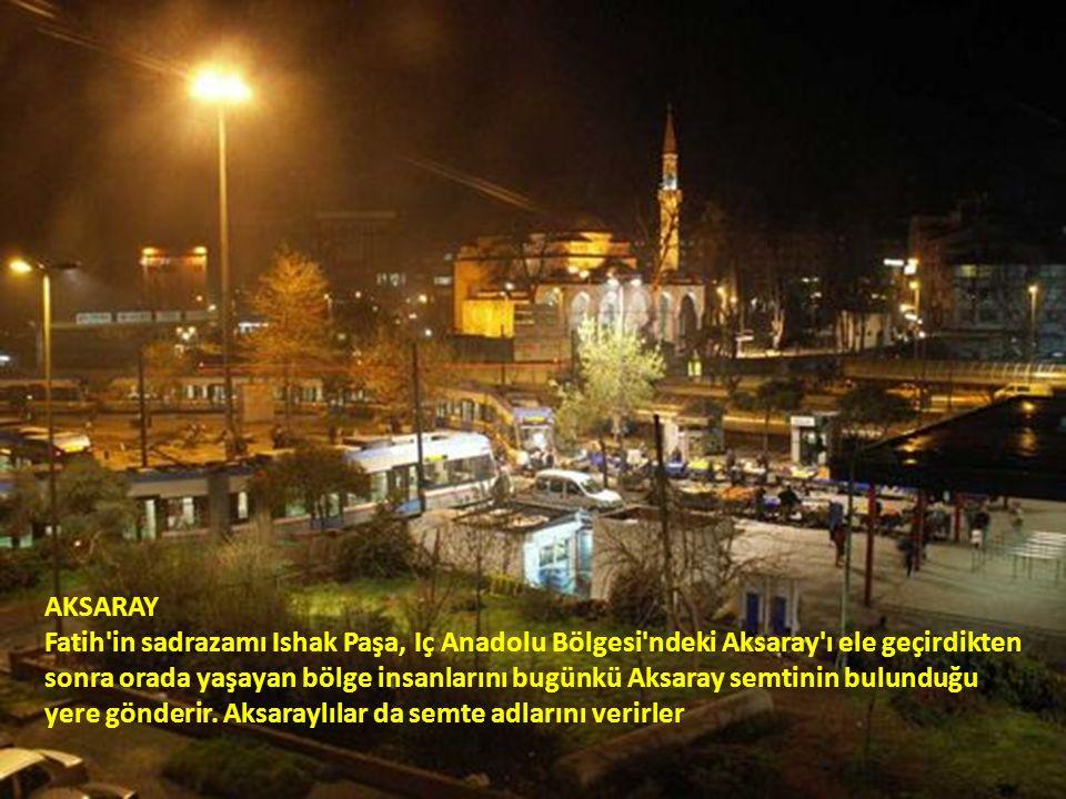 AKSARAY Fatih in sadrazamı Ishak Paşa, Iç Anadolu Bölgesi ndeki Aksaray ı ele geçirdikten sonra orada yaşayan bölge insanlarını bugünkü Aksaray semtinin bulunduğu yere gönderir.