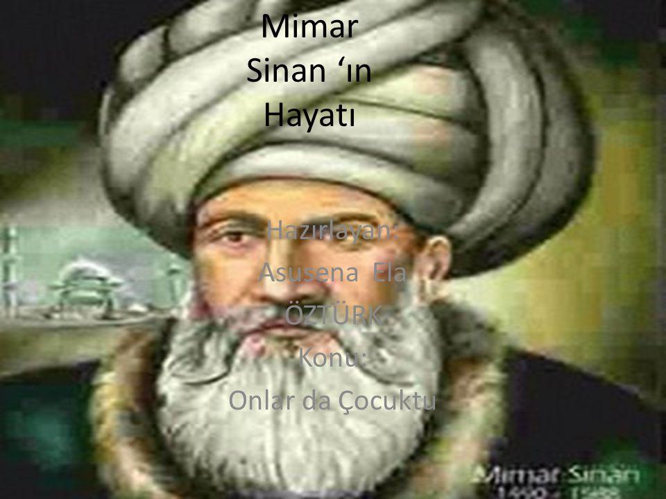 Mimar Sinan ın hayatı Kayserinin Ağırnas köyünde gözlerini açtı.Mimar Sinan Yavuz Sultan Selimin oldugu zamanlarda devşirme olarak istanbul'a getirildi.