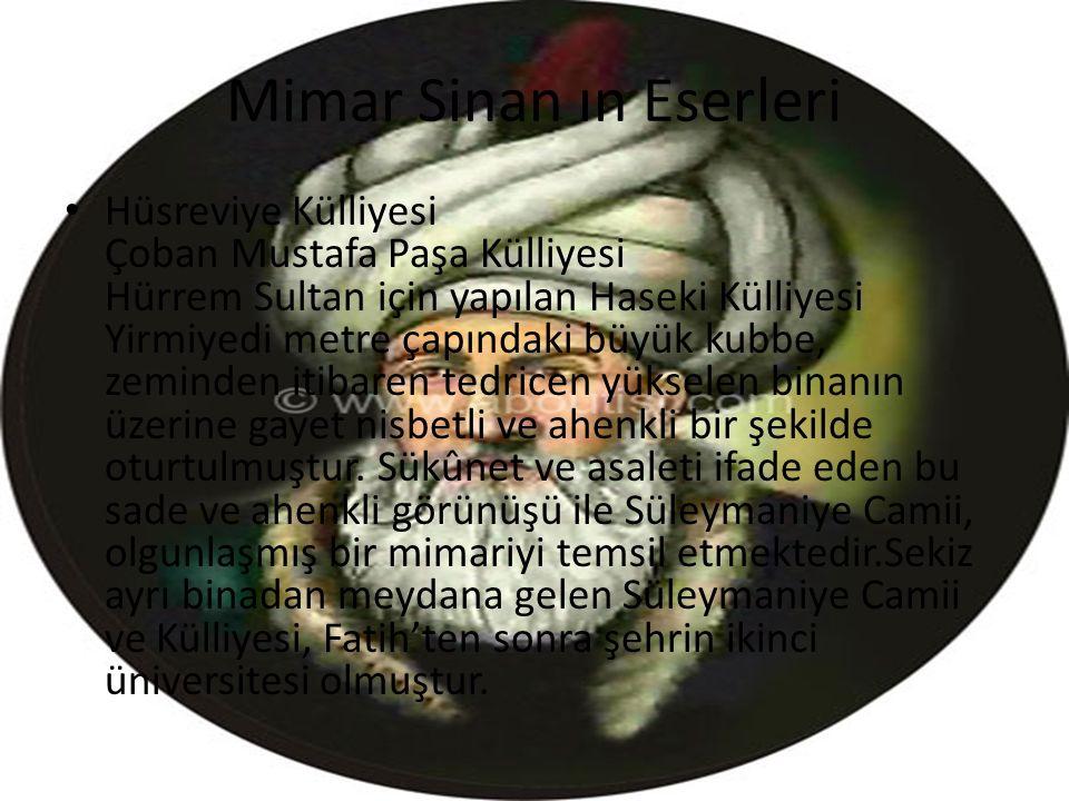 Mimar Sinan ın Eserleri Sayı ile : 84 Camii 53 mescid 57 medrese 7 darülkurra 22 türbe 17 imaret 3 darüşşifa 5 su yolu kemeri 8 köprü 20 kervansaray 35 saray 8 mahzen 48 hamam olmak üzere 364 adettir.