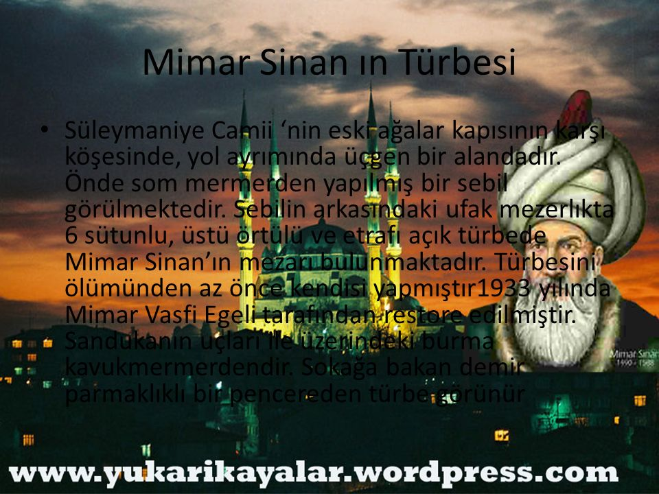 Mimar Sinan ın Türbesi Süleymaniye Camii 'nin eski ağalar kapısının karşı köşesinde, yol ayrımında üçgen bir alandadır. Önde som mermerden yapılmış bi