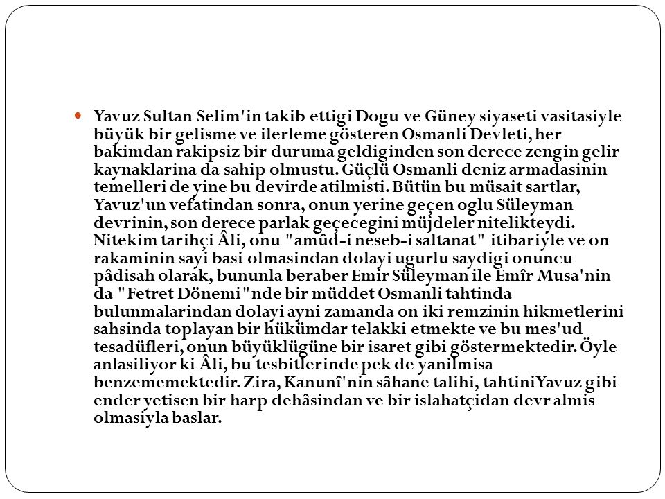 Yavuz Sultan Selim in takib ettigi Dogu ve Güney siyaseti vasitasiyle büyük bir gelisme ve ilerleme gösteren Osmanli Devleti, her bakimdan rakipsiz bir duruma geldiginden son derece zengin gelir kaynaklarina da sahip olmustu.