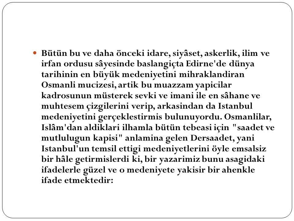 Bütün bu ve daha önceki idare, siyâset, askerlik, ilim ve irfan ordusu sâyesinde baslangiçta Edirne de dünya tarihinin en büyük medeniyetini mihraklandiran Osmanli mucizesi, artik bu muazzam yapicilar kadrosunun müsterek sevki ve imani ile en sâhane ve muhtesem çizgilerini verip, arkasindan da Istanbul medeniyetini gerçeklestirmis bulunuyordu.