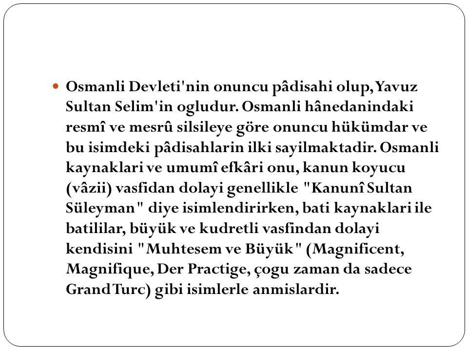 Osmanli Devleti'nin onuncu pâdisahi olup, Yavuz Sultan Selim'in ogludur. Osmanli hânedanindaki resmî ve mesrû silsileye göre onuncu hükümdar ve bu isi