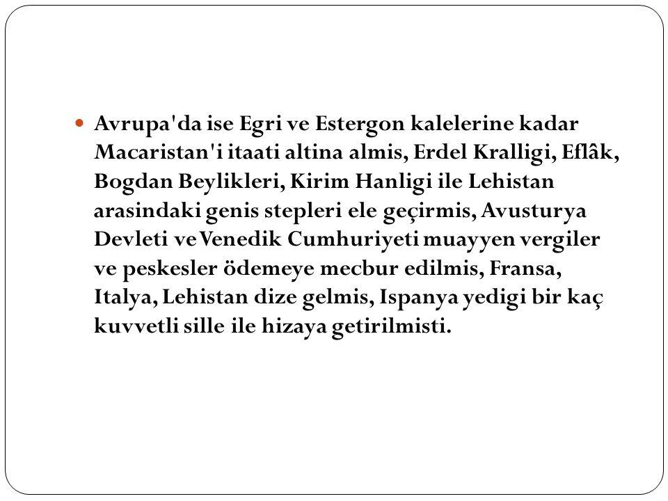 Avrupa'da ise Egri ve Estergon kalelerine kadar Macaristan'i itaati altina almis, Erdel Kralligi, Eflâk, Bogdan Beylikleri, Kirim Hanligi ile Lehistan