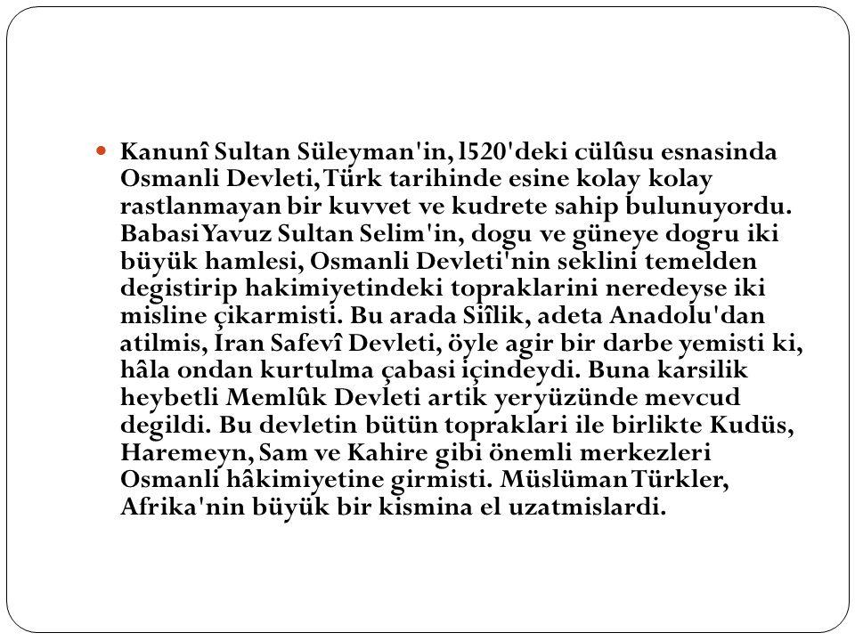 Kanunî Sultan Süleyman'in, l520'deki cülûsu esnasinda Osmanli Devleti, Türk tarihinde esine kolay kolay rastlanmayan bir kuvvet ve kudrete sahip bulun