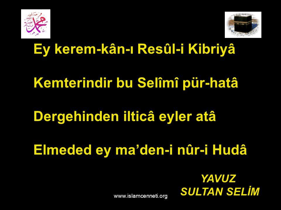 www.islamcenneti.org Ey kerem-kân-ı Resûl-i Kibriyâ Kemterindir bu Selîmî pür-hatâ Dergehinden ilticâ eyler atâ Elmeded ey ma'den-i nûr-i Hudâ YAVUZ SULTAN SELİM