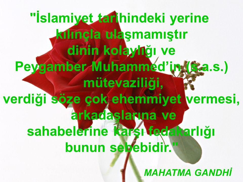 www.islamcenneti.org İslamiyet tarihindeki yerine kılınçla ulaşmamıştır dinin kolaylığı ve Peygamber Muhammed'in (s.a.s.) mütevaziliği, verdiği söze çok ehemmiyet vermesi, arkadaşlarına ve sahabelerine karşı fedakarlığı bunun sebebidir. MAHATMA GANDHİ