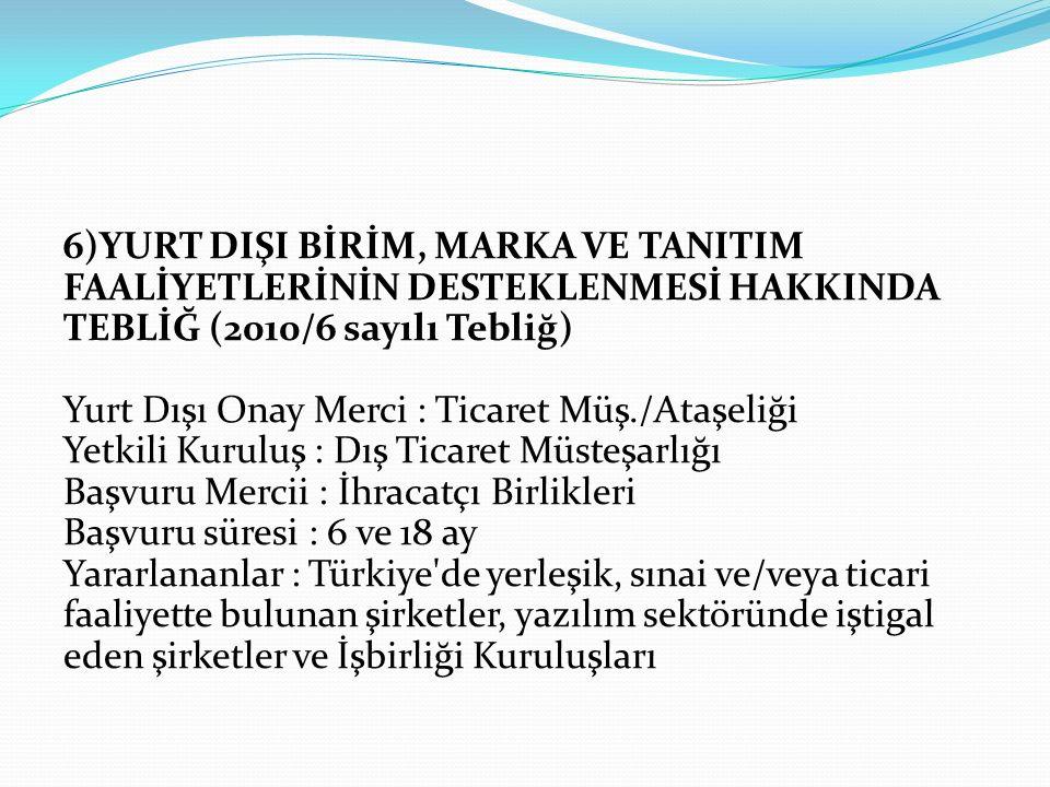 6)YURT DIŞI BİRİM, MARKA VE TANITIM FAALİYETLERİNİN DESTEKLENMESİ HAKKINDA TEBLİĞ (2010/6 sayılı Tebliğ) Yurt Dışı Onay Merci : Ticaret Müş./Ataşeliği Yetkili Kuruluş : Dış Ticaret Müsteşarlığı Başvuru Mercii : İhracatçı Birlikleri Başvuru süresi : 6 ve 18 ay Yararlananlar : Türkiye de yerleşik, sınai ve/veya ticari faaliyette bulunan şirketler, yazılım sektöründe iştigal eden şirketler ve İşbirliği Kuruluşları