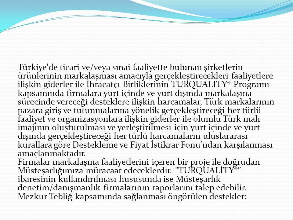 Türkiye de ticari ve/veya sınai faaliyette bulunan şirketlerin ürünlerinin markalaşması amacıyla gerçekleştirecekleri faaliyetlere ilişkin giderler ile İhracatçı Birliklerinin TURQUALITY® Programı kapsamında firmalara yurt içinde ve yurt dışında markalaşma sürecinde vereceği desteklere ilişkin harcamalar, Türk markalarının pazara giriş ve tutunmalarına yönelik gerçekleştireceği her türlü faaliyet ve organizasyonlara ilişkin giderler ile olumlu Türk malı imajının oluşturulması ve yerleştirilmesi için yurt içinde ve yurt dışında gerçekleştireceği her türlü harcamaların uluslararası kurallara göre Destekleme ve Fiyat İstikrar Fonu ndan karşılanması amaçlanmaktadır.