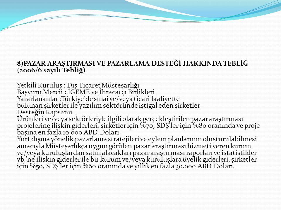 8)PAZAR ARAŞTIRMASI VE PAZARLAMA DESTEĞİ HAKKINDA TEBLİĞ (2006/6 sayılı Tebliğ) Yetkili Kuruluş : Dış Ticaret Müsteşarlığı Başvuru Mercii : İGEME ve İhracatçı Birlikleri Yararlananlar :Türkiye de sınai ve/veya ticari faaliyette bulunan şirketler ile yazılım sektöründe iştigal eden şirketler Desteğin Kapsamı Ürünleri ve/veya sektörleriyle ilgili olarak gerçekleştirilen pazar araştırması projelerine ilişkin giderleri, şirketler için %70, SDŞ ler için %80 oranında ve proje başına en fazla 10.000 ABD Doları, Yurt dışına yönelik pazarlama stratejileri ve eylem planlarının oluşturulabilmesi amacıyla Müsteşarlıkça uygun görülen pazar araştırması hizmeti veren kurum ve/veya kuruluşlardan satın alacakları pazar araştırması raporları ve istatistikler vb. ne ilişkin giderler ile bu kurum ve/veya kuruluşlara üyelik giderleri, şirketler için %50, SDŞ ler için %60 oranında ve yıllık en fazla 30.000 ABD Doları,