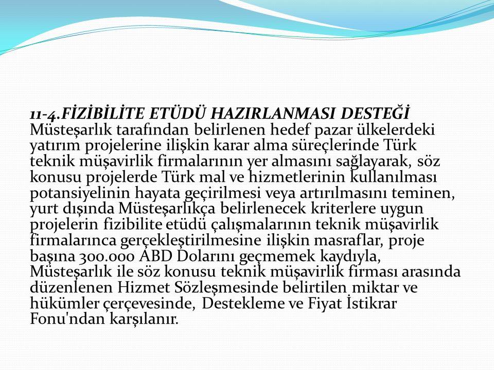 11-4.FİZİBİLİTE ETÜDÜ HAZIRLANMASI DESTEĞİ Müsteşarlık tarafından belirlenen hedef pazar ülkelerdeki yatırım projelerine ilişkin karar alma süreçlerinde Türk teknik müşavirlik firmalarının yer almasını sağlayarak, söz konusu projelerde Türk mal ve hizmetlerinin kullanılması potansiyelinin hayata geçirilmesi veya artırılmasını teminen, yurt dışında Müsteşarlıkça belirlenecek kriterlere uygun projelerin fizibilite etüdü çalışmalarının teknik müşavirlik firmalarınca gerçekleştirilmesine ilişkin masraflar, proje başına 300.000 ABD Dolarını geçmemek kaydıyla, Müsteşarlık ile söz konusu teknik müşavirlik firması arasında düzenlenen Hizmet Sözleşmesinde belirtilen miktar ve hükümler çerçevesinde, Destekleme ve Fiyat İstikrar Fonu ndan karşılanır.