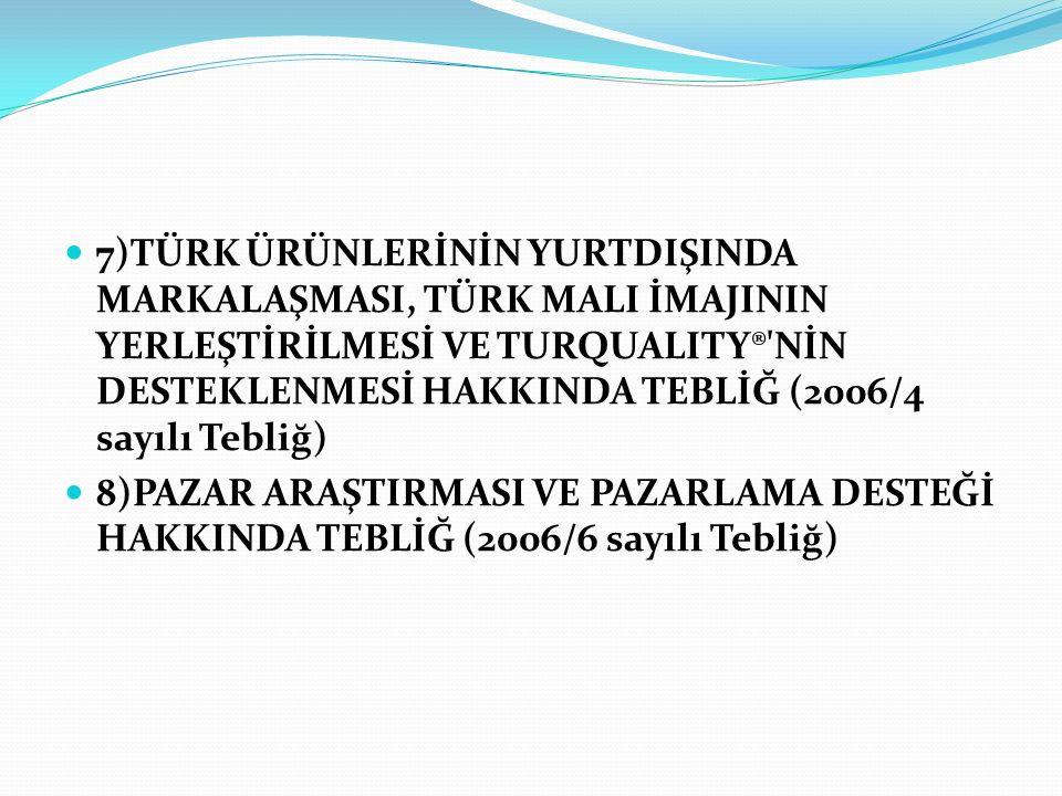 7)TÜRK ÜRÜNLERİNİN YURTDIŞINDA MARKALAŞMASI, TÜRK MALI İMAJININ YERLEŞTİRİLMESİ VE TURQUALITY® NİN DESTEKLENMESİ HAKKINDA TEBLİĞ (2006/4 sayılı Tebliğ) 8)PAZAR ARAŞTIRMASI VE PAZARLAMA DESTEĞİ HAKKINDA TEBLİĞ (2006/6 sayılı Tebliğ)