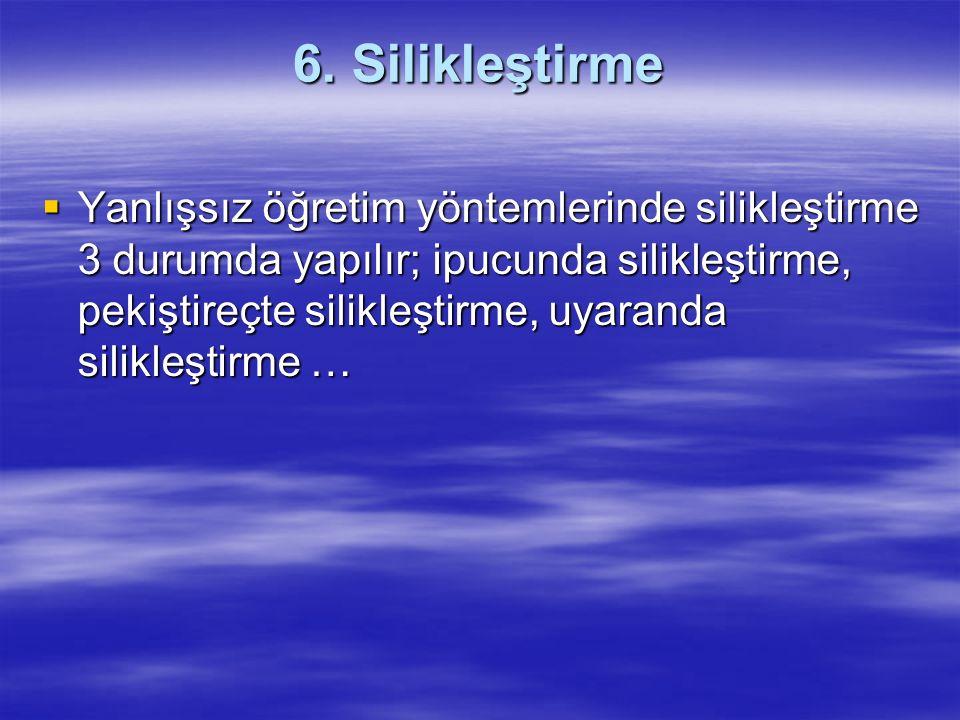 6. Silikleştirme  Yanlışsız öğretim yöntemlerinde silikleştirme 3 durumda yapılır; ipucunda silikleştirme, pekiştireçte silikleştirme, uyaranda silik