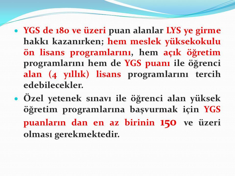  YGS de 180 ve üzeri puan alanlar LYS ye girme hakkı kazanırken; hem meslek yüksekokulu ön lisans programlarını, hem açık öğretim programlarını hem de YGS puanı ile öğrenci alan (4 yıllık) lisans programlarını tercih edebilecekler.