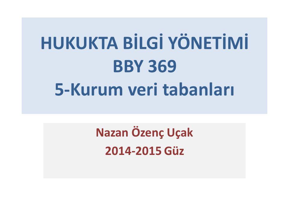 HUKUKTA BİLGİ YÖNETİMİ BBY 369 5-Kurum veri tabanları Nazan Özenç Uçak 2014-2015 Güz
