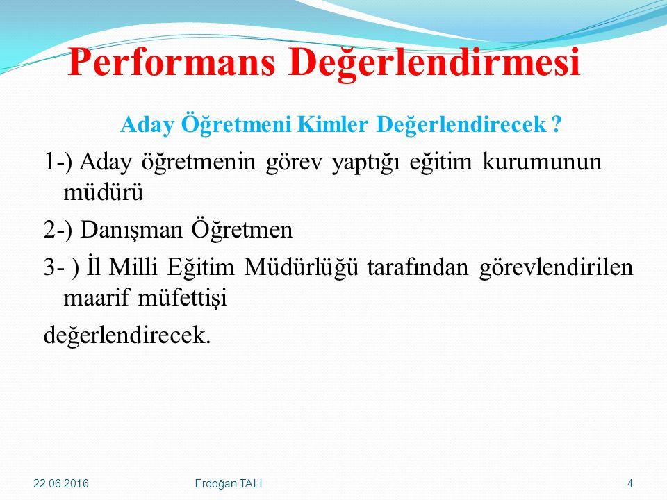 Performans Değerlendirmesi Aday Öğretmeni Kimler Değerlendirecek ? 1-) Aday öğretmenin görev yaptığı eğitim kurumunun müdürü 2-) Danışman Öğretmen 3-