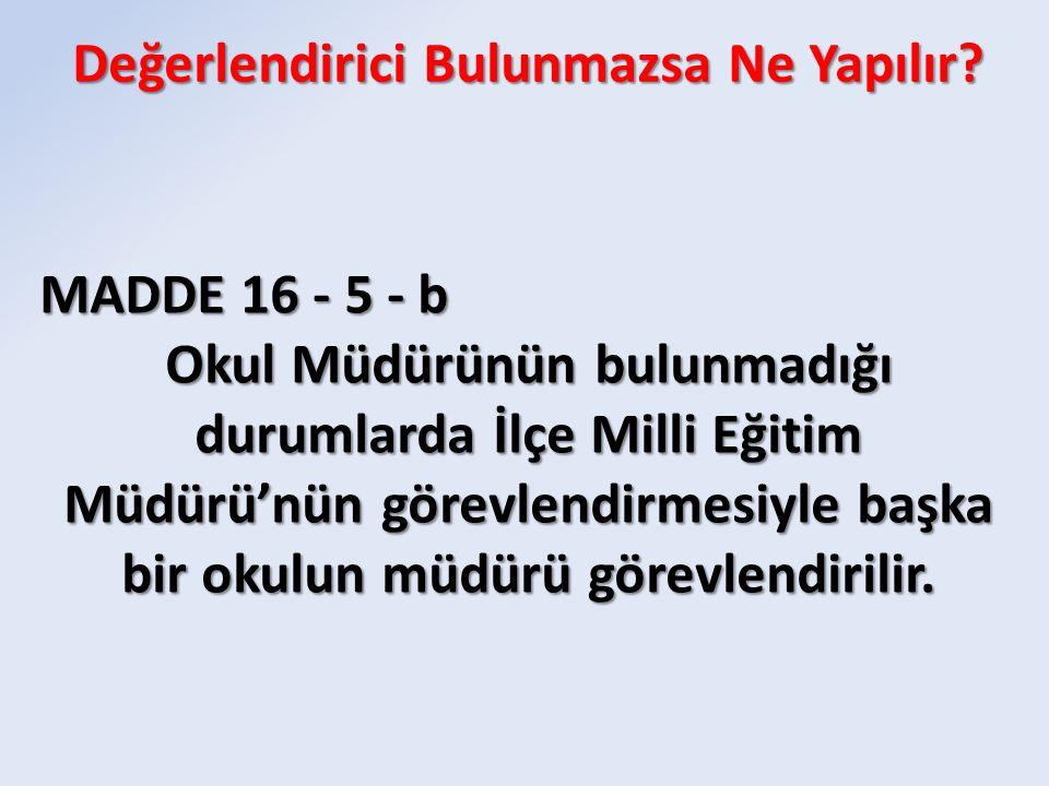 MADDE 16 - 5 - b Okul Müdürünün bulunmadığı durumlarda İlçe Milli Eğitim Müdürü'nün görevlendirmesiyle başka bir okulun müdürü görevlendirilir.