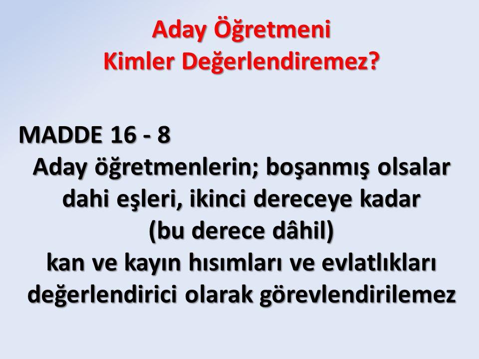 MADDE 16 - 8 Aday öğretmenlerin; boşanmış olsalar dahi eşleri, ikinci dereceye kadar (bu derece dâhil) kan ve kayın hısımları ve evlatlıkları değerlendirici olarak görevlendirilemez Aday Öğretmeni Kimler Değerlendiremez