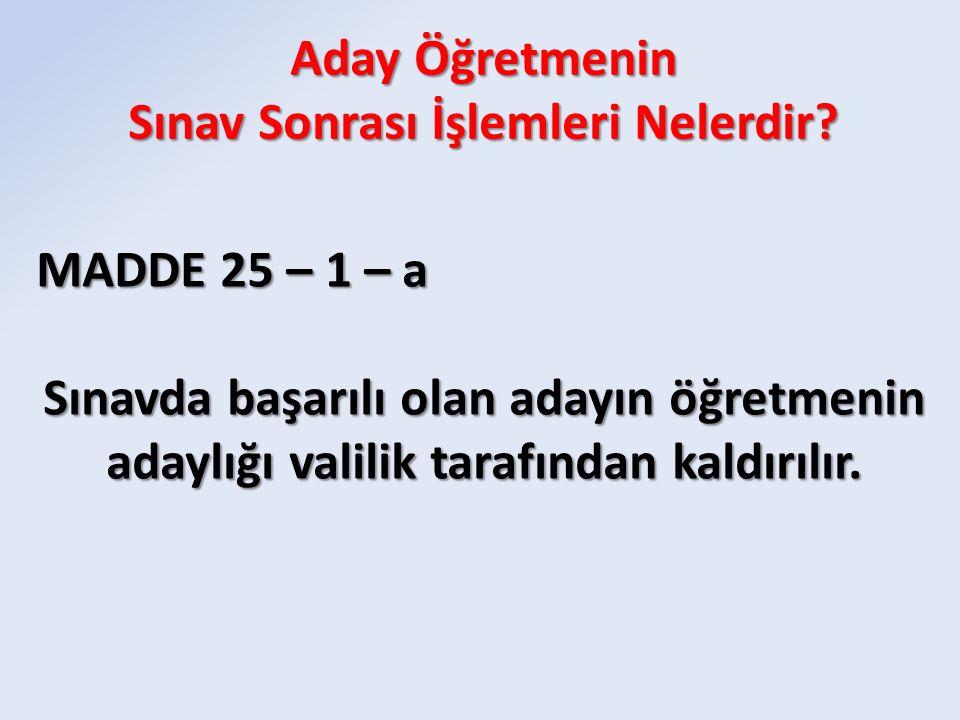 MADDE 25 – 1 – a Sınavda başarılı olan adayın öğretmenin adaylığı valilik tarafından kaldırılır.