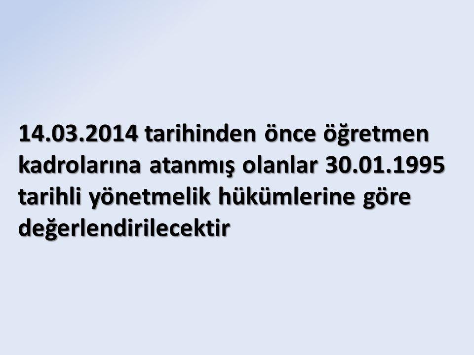 14.03.2014 tarihinden önce öğretmen kadrolarına atanmış olanlar 30.01.1995 tarihli yönetmelik hükümlerine göre değerlendirilecektir