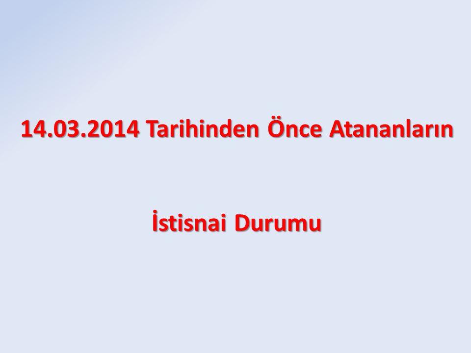 14.03.2014 Tarihinden Önce Atananların İstisnai Durumu