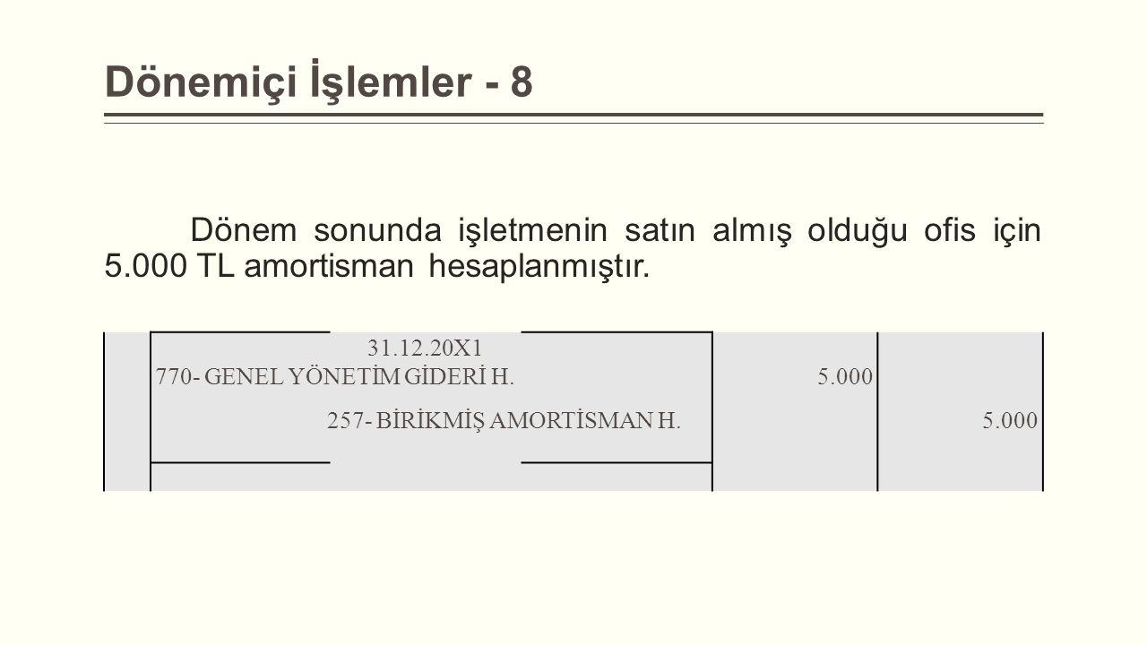 Dönemiçi İşlemler - 8 Dönem sonunda işletmenin satın almış olduğu ofis için 5.000 TL amortisman hesaplanmıştır. 31.12.20X1 770- GENEL YÖNETİM GİDERİ H