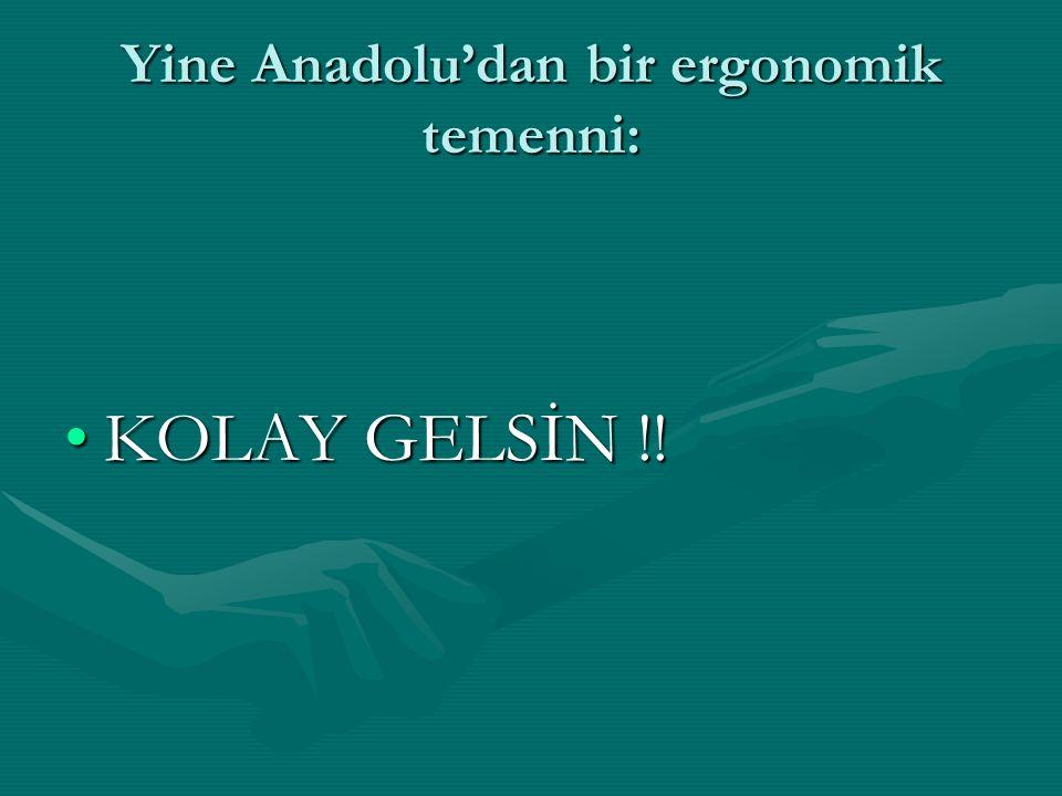 Yine Anadolu'dan bir ergonomik temenni: KOLAY GELSİN !!KOLAY GELSİN !!