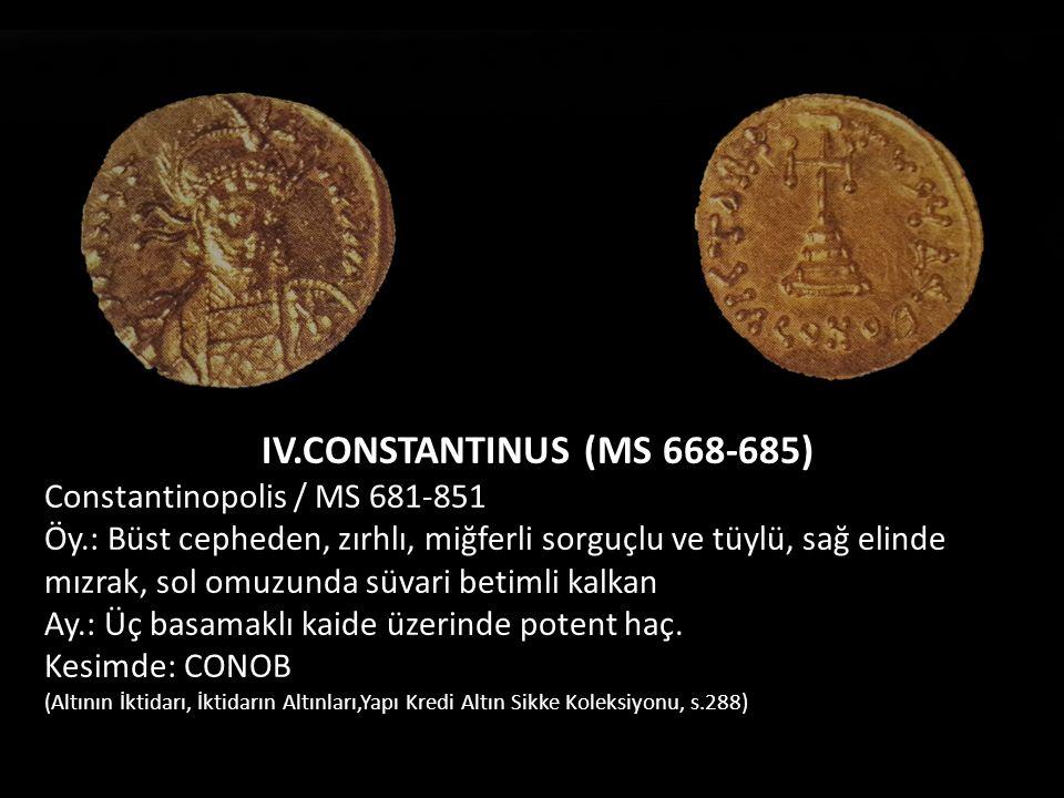 IV.CONSTANTINUS (MS 668-685) Constantinopolis / MS 681-851 Öy.: Büst cepheden, zırhlı, miğferli sorguçlu ve tüylü, sağ elinde mızrak, sol omuzunda süv
