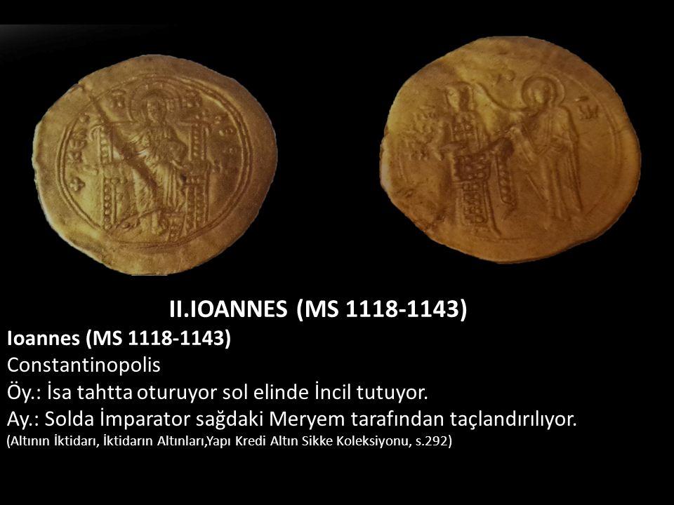 II.IOANNES (MS 1118-1143) Ioannes (MS 1118-1143) Constantinopolis Öy.: İsa tahtta oturuyor sol elinde İncil tutuyor. Ay.: Solda İmparator sağdaki Mery