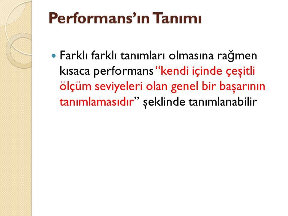 Performans'ın Tanımı Farklı farklı tanımları olmasına ra ğ men kısaca performans kendi içinde çeşitli ölçüm seviyeleri olan genel bir başarının tanımlamasıdır şeklinde tanımlanabilir