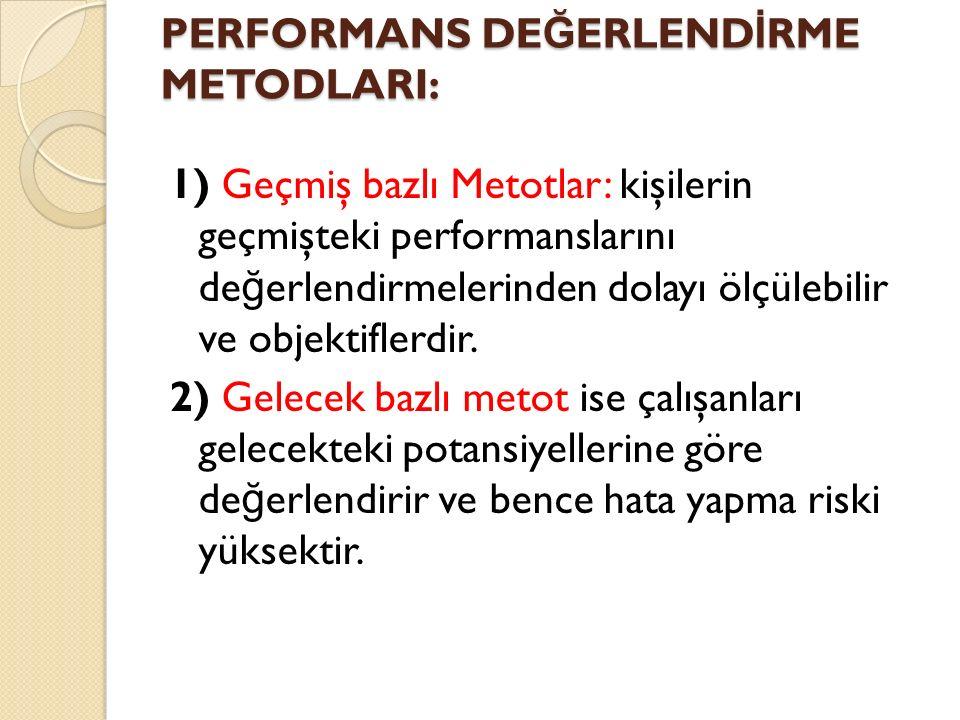 PERFORMANS DE Ğ ERLEND İ RME METODLARI: 1) Geçmiş bazlı Metotlar: kişilerin geçmişteki performanslarını de ğ erlendirmelerinden dolayı ölçülebilir ve objektiflerdir.